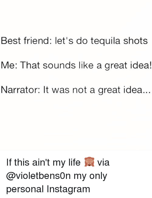 Best Friend, Instagram, and Life: Best friend: let's do tequila shots  Me: That sounds like a great idea!  Narrator: It was not a great idea.. If this ain't my life 🙈 via @violetbens0n my only personal Instagram