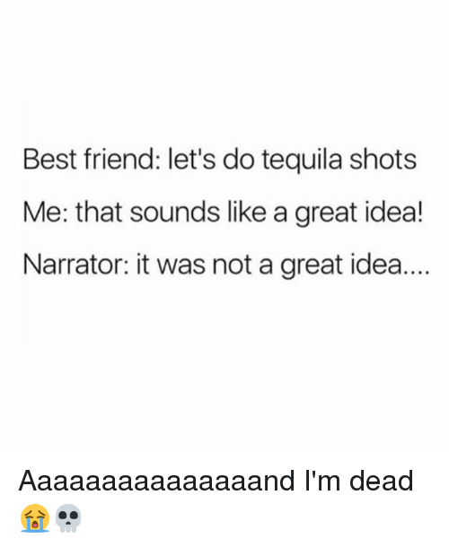 Best Friend, Memes, and Best: Best friend: let's do tequila shots  Me: that sounds like a great idea!  Narrator: it was not a great idea.... Aaaaaaaaaaaaaaand I'm dead 😭💀