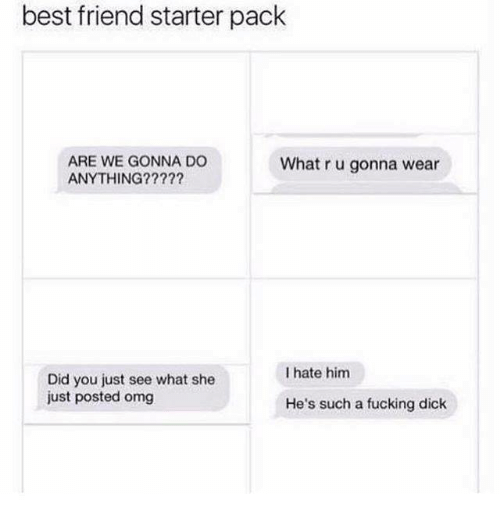 Best Friend, Fucking, and Memes: best friend starter pack  ARE WE GONNA DO  ANYTHING?????  What r u gonna wear  I hate him  Did you just see what she  just posted omg  He's such a fucking dick