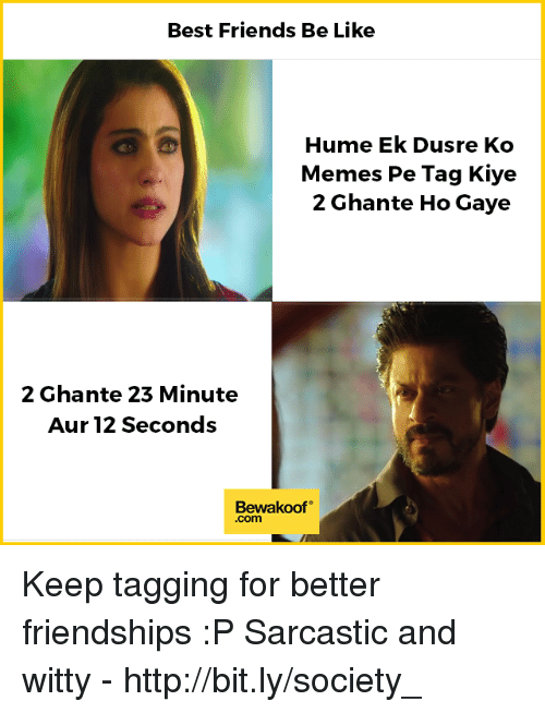 Auring: Best Friends Be Like  Hume Ek Dusre Ko  Memes Pe Tag Kiye  2 Ghante Ho Gaye  2 Ghante 23 Minute  Aur 12 Seconds  Bewakoof  .com Keep tagging for better friendships :P  Sarcastic and witty - http://bit.ly/society_