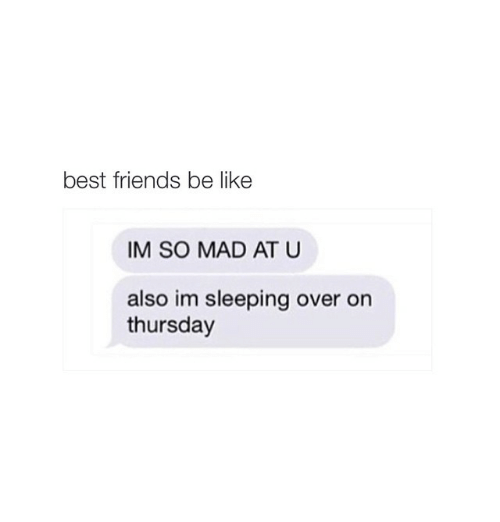 Girl Memes: best friends be like  IM SO MAD AT U  also im sleeping over on  thursday