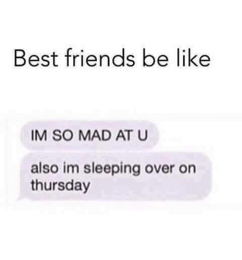 best friend: Best friends be like  IM SO MAD AT U  also im sleeping over on  thursday