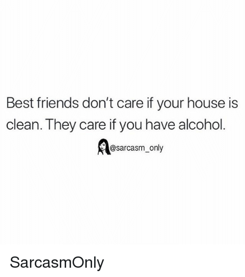 Friends, Funny, and Memes: Best friends don't care if your house is  clean. They care if you have alcohol  @sarcasm_only SarcasmOnly