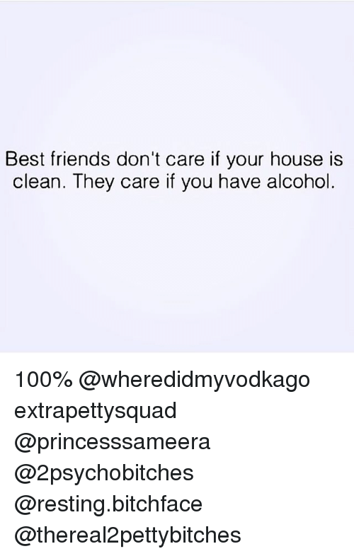 Anaconda, Friends, and Alcohol: Best friends don't care if your house is  clean. They care if you have alcohol 100% @wheredidmyvodkago extrapettysquad @princesssameera @2psychobitches @resting.bitchface @thereal2pettybitches