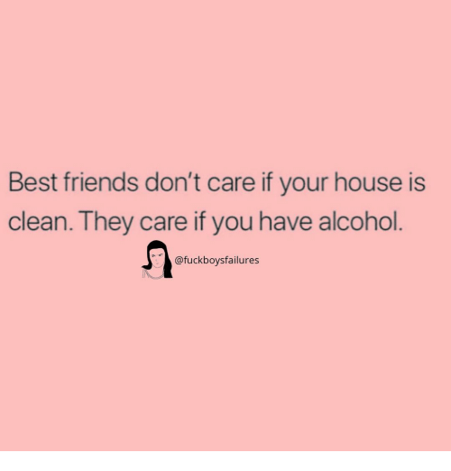 Friends, Alcohol, and Best: Best friends don't care if your house is  clean. They care if you have alcohol  @fuckboysfailures