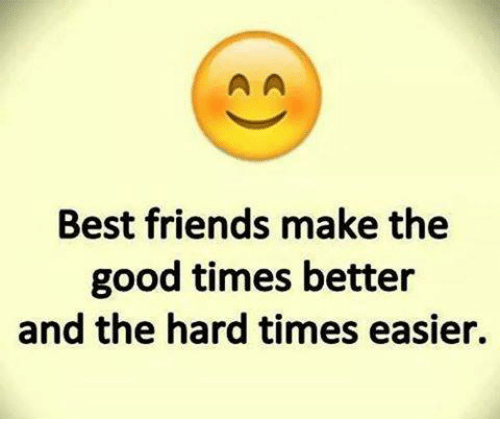 Best Friend, Friends, and Memes: Best friends make the  good times better  and the hard times easier.