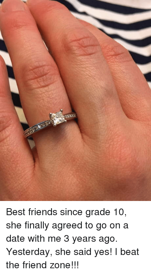 she said yes: Best friends since grade 10, she finally agreed to go on a date with me 3 years ago. Yesterday, she said yes! I beat the friend zone!!!