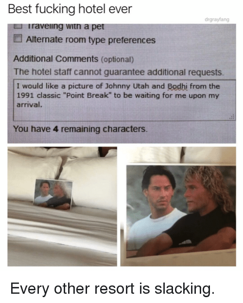 """Fucking, Funny, and Best: Best fucking hotel ever  drgrayfang  raveiing witn a pet  Alternate room type preferences  Additional Comments (optional)  The hotel staff cannot guarantee additional requests.  I would like a picture of Johnny Utah and Bodhi from the  1991 classic """"Point Break"""" to be waiting for me upon my  arrival.  You have 4 remaining characters Every other resort is slacking."""