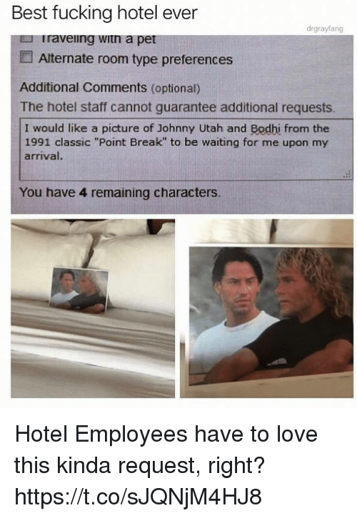 """Fucking, Funny, and Love: Best fucking hotel ever  drgrayfang  u Traveiing witn a pet  Alternate room type preferences  Additional Comments (optional)  The hotel staff cannot guarantee additional requests.  I would like a picture of Johnny Utah and Bodhi from the  1991 classic """"Point Break"""" to be waiting for me upon my  arrival.  You have 4 remaining characters. Hotel Employees have to love this kinda request, right? https://t.co/sJQNjM4HJ8"""