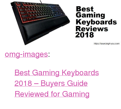 """Best Gaming: Best  Gaming  Keyboards  Reviews  2018  https://sourcing4-you.com <p><a href=""""https://omg-images.tumblr.com/post/168818750527/best-gaming-keyboards-2018-buyers-guide-reviewed"""" class=""""tumblr_blog"""">omg-images</a>:</p><blockquote><p> <a href=""""https://sourcing4-you.com/best-gaming-keyboards-2018/"""">Best Gaming Keyboards 2018 – Buyers Guide Reviewed for Gaming</a>  <br/></p></blockquote>"""
