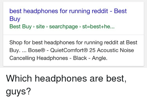 Best Buy, Funny, and Reddit: best headphones for running reddit Best  Buy  Best Buy site searchpage st best +he...  Shop for best headphones for running reddit at Best  Buy  Bose R QuietComfortR 25 Acoustic Noise  Cancelling Headphones Black Angle. Which headphones are best, guys?