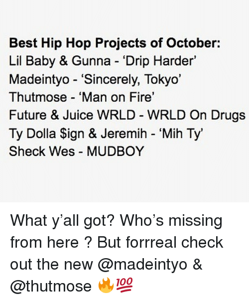 """Lil Baby: Best Hip Hop Projects of October:  Lil Baby & Gunna Drip Harder'  Madeintyo - """"Sincerely, Tokyo'  Thutmose 'Man on Fire'  Future & Juice WRLD WRLD On Drugs  Ty Dolla Sign & Jeremih - 'Mih Ty'  Sheck Wes MUDBOY What y'all got? Who's missing from here ? But forrreal check out the new @madeintyo & @thutmose 🔥💯"""