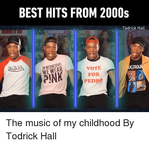 vote for pedro: BEST HITS FROM 2000s  iCKS  Todrick Hall  oDch.IN WEDNESDAYS  WE WEAR  VOTE  FOR  PEDRO The music of my childhood  By Todrick Hall