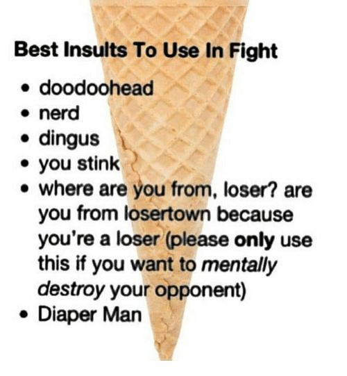 stink: Best Insults To Use In Fight  doodoohead  nerd  . dingus  . you stink  e where are you from, loser? are  you from losertown because  you're a loser (please only use  this if you want to mentally  destroy your opponent)  . Diaper Man