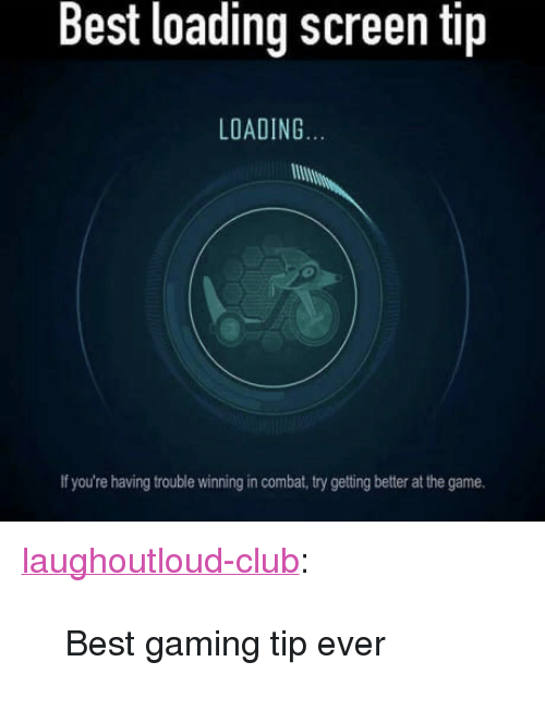 """Best Gaming: Best loading screen tip  LOADING  If you're having trouble winning in combat, try getting better at the game. <p><a href=""""http://laughoutloud-club.tumblr.com/post/166783223743/best-gaming-tip-ever"""" class=""""tumblr_blog"""">laughoutloud-club</a>:</p>  <blockquote><p>Best gaming tip ever</p></blockquote>"""