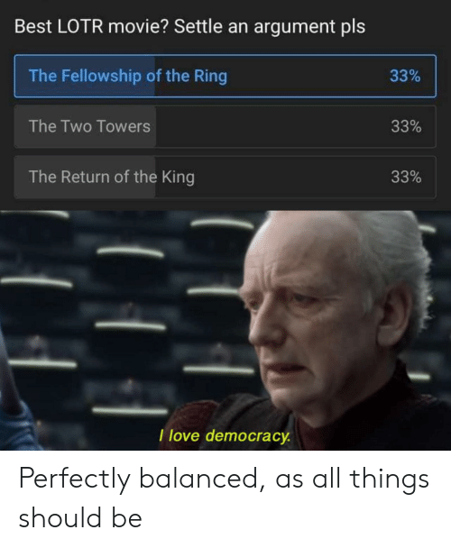 The King: Best LOTR movie? Settle an argument pls  The Fellowship of the Ring  33%  The Two Towers  33%  The Return of the King  33%  I love democracy Perfectly balanced, as all things should be