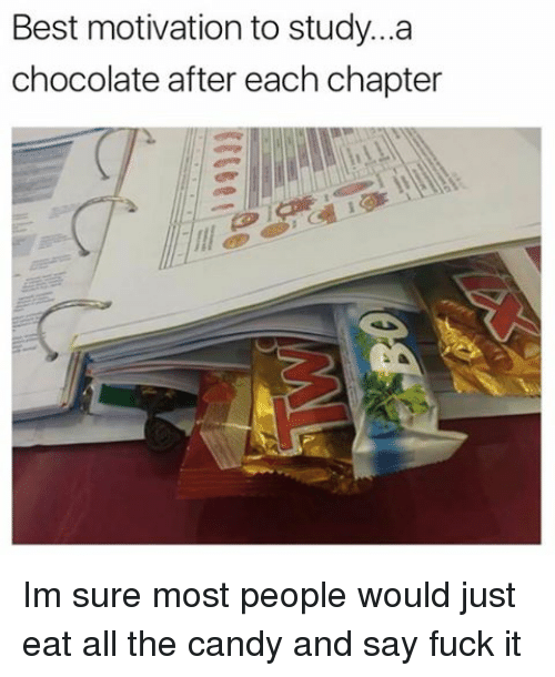 Saying Fuck It: Best motivation to study...a  chocolate after each chapter Im sure most people would just eat all the candy and say fuck it