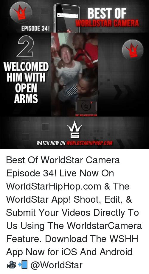 Android, Memes, and Videos: BEST OF  ORI USTAR CAMERA  EPISODE 34!  WELCOMED  HIM WITH  OPEN  ARMS  SHOT WITH WORLDSTARCAM  WATCH NOW ON WORLDSTARHIPHOP COM Best Of WorldStar Camera Episode 34! Live Now On WorldStarHipHop.com & The WorldStar App! Shoot, Edit, & Submit Your Videos Directly To Us Using The WorldstarCamera Feature. Download The WSHH App Now for iOS And Android 🎥📲 @WorldStar