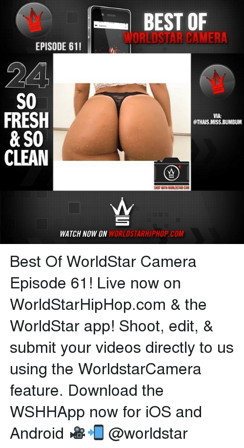 Android, Fresh, and Memes: BEST OF  WORLDSTAR CAMER  EPISODE 611  24  S0  FRESH  & SO  CLEAN  VIA:  @THAIS MISS.BUMBUM  CAM  WATCH NOW ON  WORLDSTARHIPHOP.COM Best Of WorldStar Camera Episode 61! Live now on WorldStarHipHop.com & the WorldStar app! Shoot, edit, & submit your videos directly to us using the WorldstarCamera feature. Download the WSHHApp now for iOS and Android 🎥📲 @worldstar