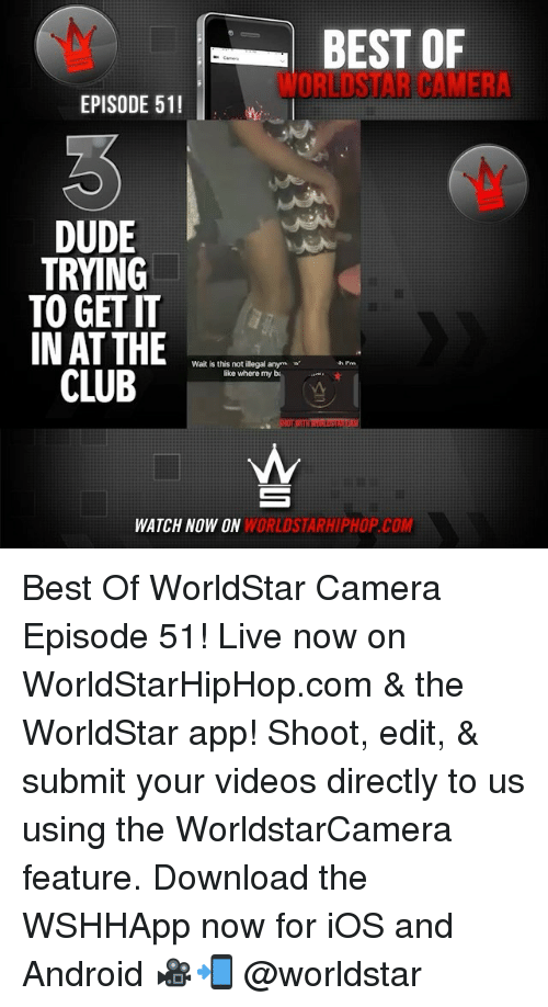 bests: BEST OF  WORLDSTAR CAMERA  EPISODE 51!  DUDE  TRYING  TO GET IT  IN AT THE  Wait is this not illegal anym  like where my b.  CL  E  WATCH NOW ON  WORLDSTARHIPHOP.COM Best Of WorldStar Camera Episode 51! Live now on WorldStarHipHop.com & the WorldStar app! Shoot, edit, & submit your videos directly to us using the WorldstarCamera feature. Download the WSHHApp now for iOS and Android 🎥📲 @worldstar