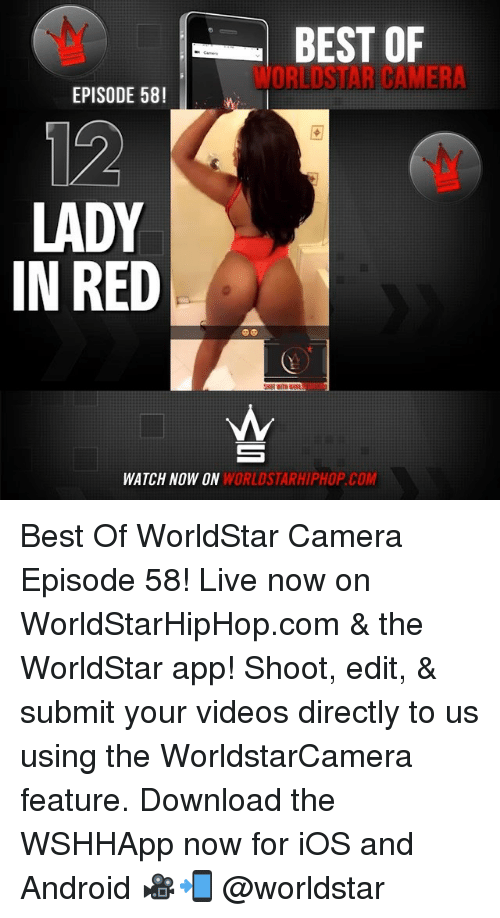 Android, Memes, and Videos: BEST OF  WORLDSTAR CAMERA  EPISODE 58!  12  LADY  IN RED  WATCH NOW ON  WORLDSTARHIPHOP.COM Best Of WorldStar Camera Episode 58! Live now on WorldStarHipHop.com & the WorldStar app! Shoot, edit, & submit your videos directly to us using the WorldstarCamera feature. Download the WSHHApp now for iOS and Android 🎥📲 @worldstar