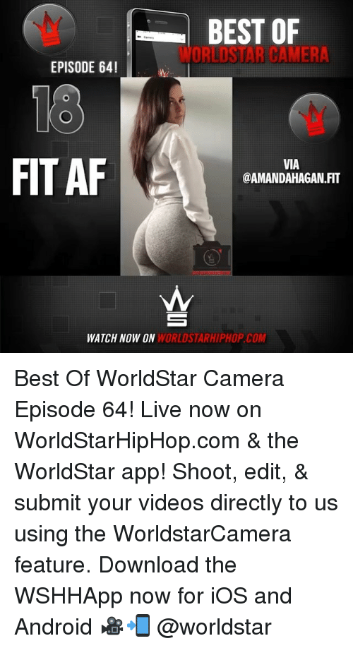 Af, Android, and Memes: BEST OF  WORLDSTAR CAMERA  EPISODE 64!  18  FIT AF  VIA  @AMANDAHAGAN.FIT  WATCH NOW ON  WORLDSTARHIPHOP.COM Best Of WorldStar Camera Episode 64! Live now on WorldStarHipHop.com & the WorldStar app! Shoot, edit, & submit your videos directly to us using the WorldstarCamera feature. Download the WSHHApp now for iOS and Android 🎥📲 @worldstar