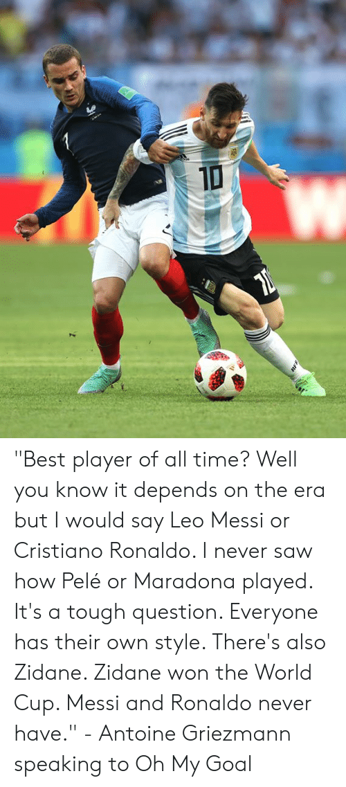"""Cristiano Ronaldo: """"Best player of all time? Well you know it depends on the era but I would say Leo Messi or Cristiano Ronaldo. I never saw how Pelé or Maradona played. It's a tough question. Everyone has their own style. There's also Zidane. Zidane won the World Cup. Messi and Ronaldo never have.""""  - Antoine Griezmann speaking to Oh My Goal"""