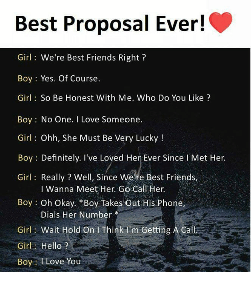 Definitely, Friends, and Hello: Best Proposal Ever!  Girl: We're Best Friends Right?  Boy: Yes. Of Course.  Girl: So Be Honest With Me. Who Do You Like?  Boy No One. I Love Someone  Girl: Ohh, She Must Be Very Lucky!  Boy Definitely. I've Loved Her Ever Since l Met Her.  Girl: Really? Well, Since Were Best Friends,  I Wanna Meet Her. Go Call Her.  Boy Oh Okay. *Boy Takes Out His Phone,  Dials Her Number  Girl: Wait Hold On I Think I'm Getting A Call  Girl: Hello?  Boy I Love You