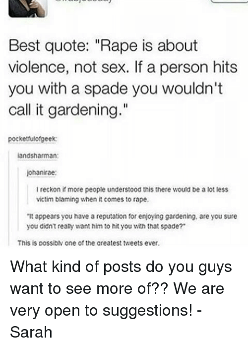 """Memes, Rape, and A Lot Less: Best quote: """"Rape is about  violence, not sex. If a person hits  you with a spade you wouldn't  call it gardening.""""  pocketfulofgeek:  landsharman:  johanirae:  I reckon if more people understood this there would be a lot less  victim blaming when it comes to rape.  """"It appears you have a reputation for enjoying gardening, are you sure  you didn't really want him to hityou with that spade?  This is possibN one of the areatest tweets ever. What kind of posts do you guys want to see more of?? We are very open to suggestions! -Sarah"""