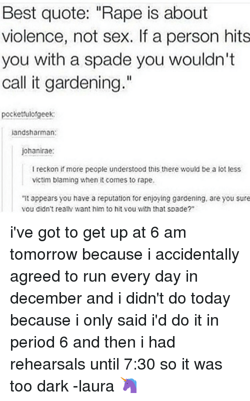 """Memes, Period, and Rape: Best quote: """"Rape is about  violence, not sex. If a person hits  you with a spade you wouldn't  call it gardening.""""  pocketfulofgeek:  jand Sharman:  johanirae:  reckon if more people understood this there would be a lot less  victim blaming when it comes to rape.  """"It appears you have a reputation for enjoying gardening, are you sure  vou didn't realN want hlm to hit vou with that spade?"""" i've got to get up at 6 am tomorrow because i accidentally agreed to run every day in december and i didn't do today because i only said i'd do it in period 6 and then i had rehearsals until 7:30 so it was too dark -laura 🦄"""