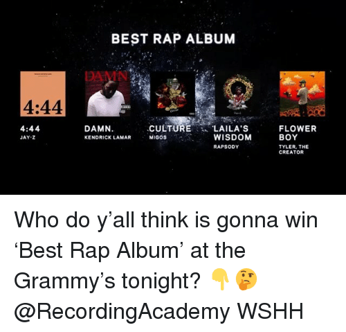Jay, Jay Z, and Kendrick Lamar: BEST RAP ALBUM  DAMN  4:44  4:44  JAY-Z  DAMN.  KENDRICK LAMAR  CULTURE LAILA'S  MIGOS  WISDOM  RAPSODY  FLOWER  BOY  TYLER, THE  CREATOR Who do y'all think is gonna win 'Best Rap Album' at the Grammy's tonight? 👇🤔 @RecordingAcademy WSHH
