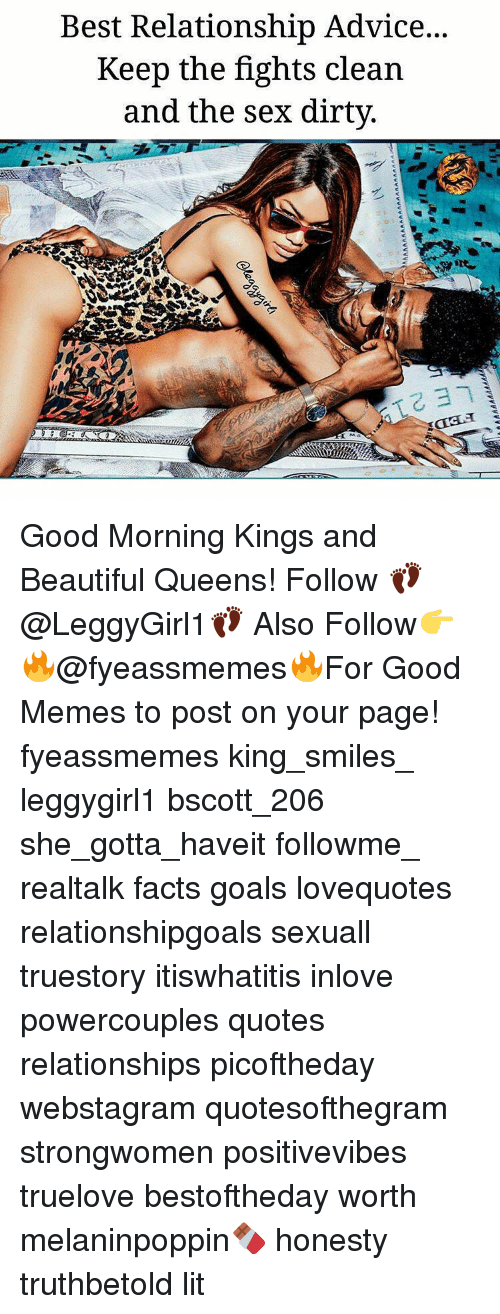 Beautiful, Facts, and Goals: Best Relationship Advic...  Keep the fights clean  and the sex dirty Good Morning Kings and Beautiful Queens! Follow 👣@LeggyGirl1👣 Also Follow👉🔥@fyeassmemes🔥For Good Memes to post on your page! fyeassmemes king_smiles_ leggygirl1 bscott_206 she_gotta_haveit followme_ realtalk facts goals lovequotes relationshipgoals sexuall truestory itiswhatitis inlove powercouples quotes relationships picoftheday webstagram quotesofthegram strongwomen positivevibes truelove bestoftheday worth melaninpoppin🍫 honesty truthbetold lit