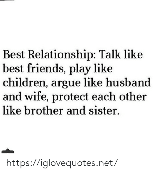 Arguing: Best Relationship: Talk like  best friends, play like  children, argue like husband  and wife, protect each other  like brother and sister. https://iglovequotes.net/