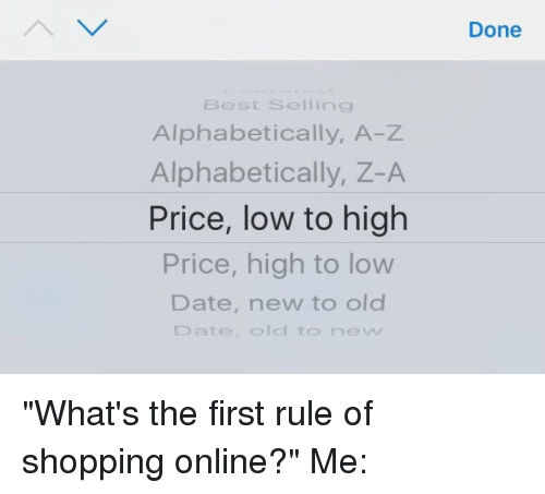 """Girl Memes: Best Selling  Alphabetically, A-Z  Alphabetically,  Z-A  Price, low to high  Price, high to low  Date, new to old  Date, O  to new  Done """"What's the first rule of shopping online?"""" Me:"""