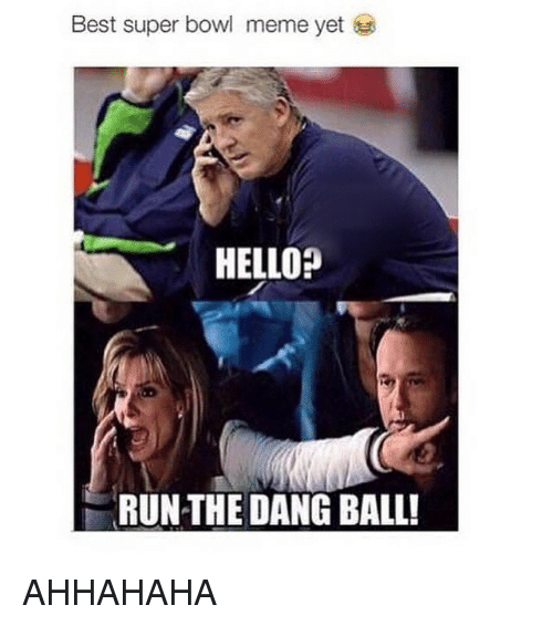 Hello, Meme, and Memes: Best super bowl meme yet  HELLO?  RUN THE DANG BALL! AHHAHAHA