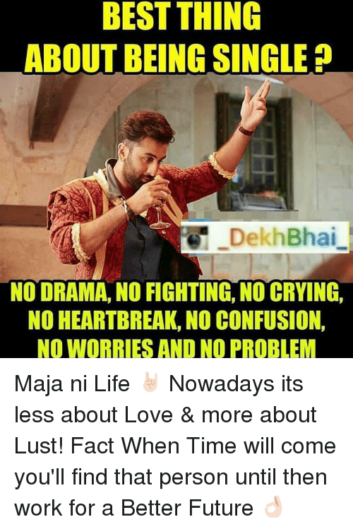 No Fighting: BEST THING  ABOUT BEING SINGLE  DekhBhai  NO DRAMA, NO FIGHTING, NO CRYING,  NO HEARTBREAK, NO CONFUSION,  NO WORRIES AND NO PROBLEM Maja ni Life 🤘🏻 Nowadays its less about Love & more about Lust! Fact When Time will come you'll find that person until then work for a Better Future 👌🏻