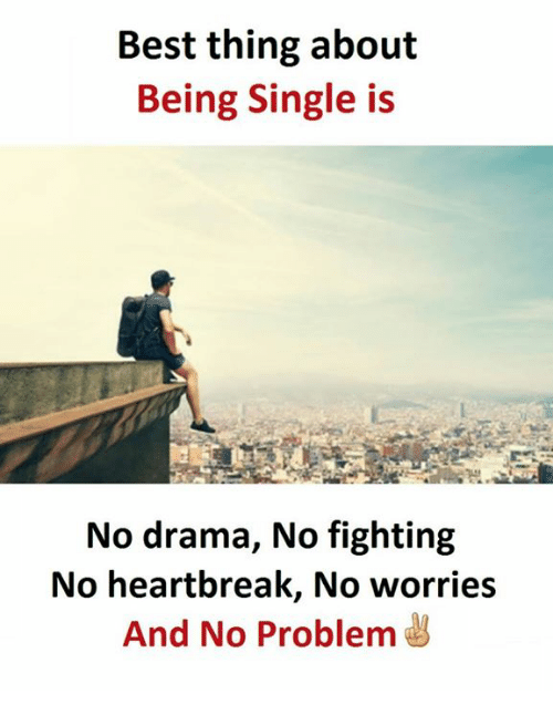 No Fighting: Best thing about  Being Single is  No drama, No fighting  No heartbreak, No worries  And No Problem