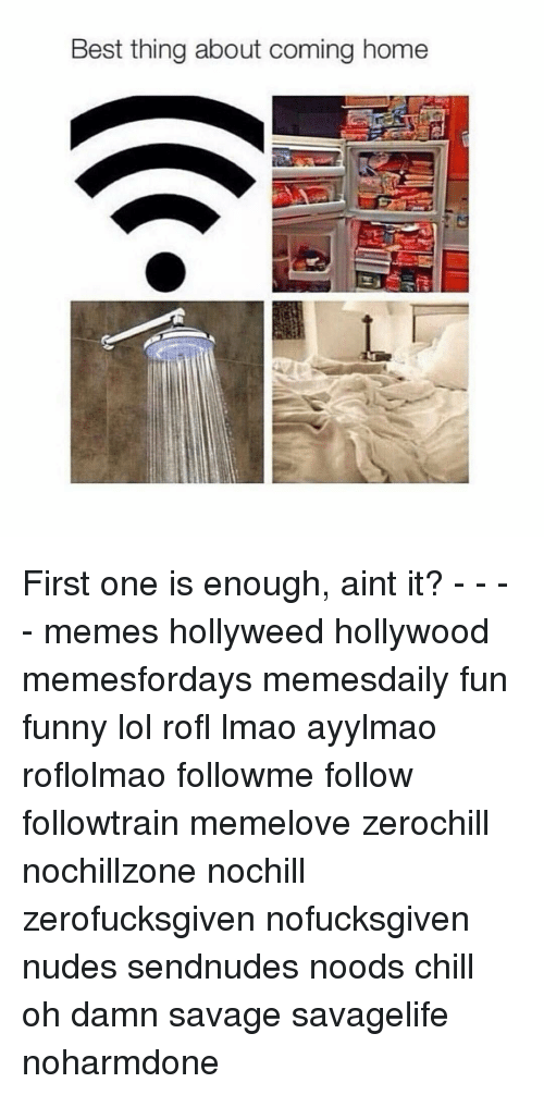 Noodes: Best thing about coming home First one is enough, aint it? - - - - memes hollyweed hollywood memesfordays memesdaily fun funny lol rofl lmao ayylmao roflolmao followme follow followtrain memelove zerochill nochillzone nochill zerofucksgiven nofucksgiven nudes sendnudes noods chill oh damn savage savagelife noharmdone