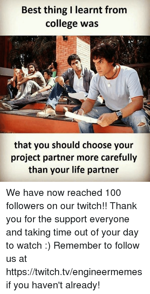 Anaconda, College, and Life: Best thing I learnt from  college was  that you should choose your  project partner more carefully  than your life partner We have now reached 100 followers on our twitch!! Thank you for the support everyone and taking time out of your day to watch :)   Remember to follow us at https://twitch.tv/engineermemes if you haven't already!