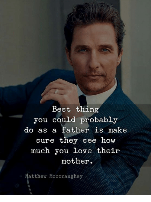 Matthew McConaughey: Best thing  you could probably  do as a father is make  sure they see how  much you love their  mother.  Matthew Mcconaughey