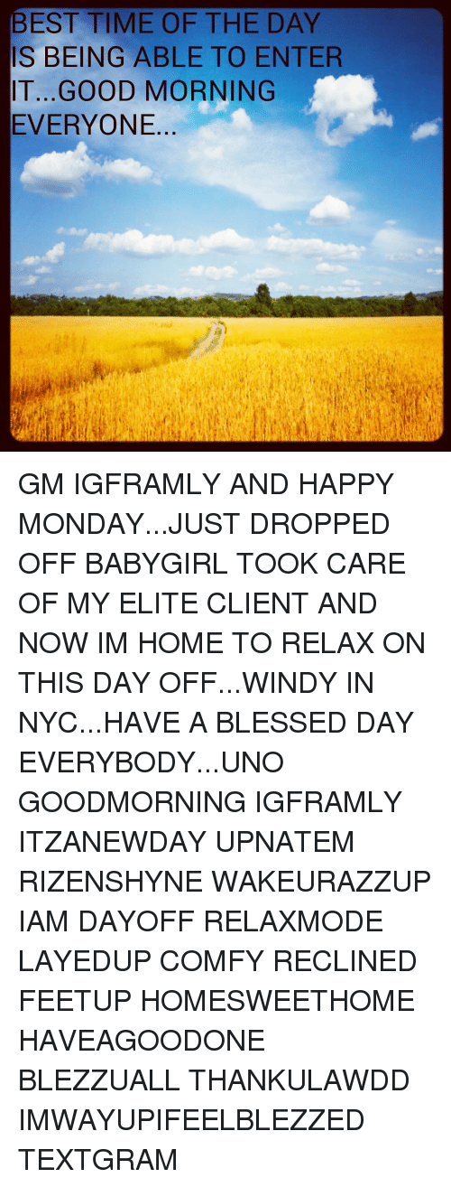 Having A Blessed Day: BEST TIME OF THE DAY  IS BEING ABLE TO ENTER  IT...GOOD MORNING  EVERYONE GM IGFRAMLY AND HAPPY MONDAY...JUST DROPPED OFF BABYGIRL TOOK CARE OF MY ELITE CLIENT AND NOW IM HOME TO RELAX ON THIS DAY OFF...WINDY IN NYC...HAVE A BLESSED DAY EVERYBODY...UNO GOODMORNING IGFRAMLY ITZANEWDAY UPNATEM RIZENSHYNE WAKEURAZZUP IAM DAYOFF RELAXMODE LAYEDUP COMFY RECLINED FEETUP HOMESWEETHOME HAVEAGOODONE BLEZZUALL THANKULAWDD IMWAYUPIFEELBLEZZED TEXTGRAM