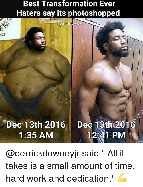 "hard work and dedication: Best Transformation Ever  O.CZ  Haters say its photoshopped  @derrickdowneyjr  Dec 13th 2016 Dec 13th 2016  12 41 PM  1:35 AM @derrickdowneyjr said "" All it takes is a small amount of time, hard work and dedication."" 💪"