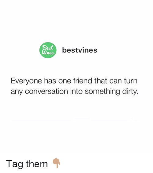 Memes, Dirty, and Best: Best  Vines  bestvines  Everyone has one friend that can turn  any conversation into something dirty. Tag them 👇🏽