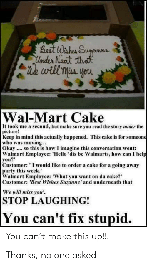 "suzanne: Best Wahen Suyanne  Under Neat that  ie will Miss you  Wal-Mart Cake  It took me a second, but make sure you read the story under the  picture!  Keep in mind this actually happened. This cake is for someone  who was moving ..  Okay .. so this is how I imagine this conversation went:  Walmart Employee: 'Hello 'dis be Walmarts, how can I help  you?""  Customer: 'I would like to order a cake for a going away  party this week.'  Walmart Employee: 'What you want on da cake?""  Customer: 'Best Wishes Suzanne' and underneath that  'We will miss you'.  STOP LAUGHING!  You can't fix stupid.  You can't make this up!!! Thanks, no one asked"