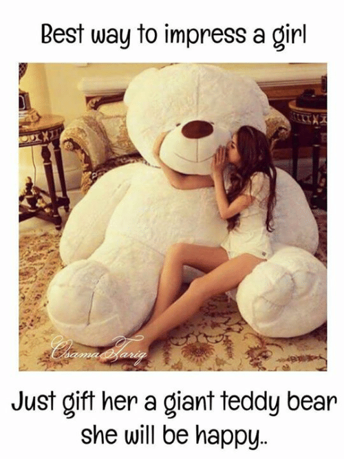 Impresser: Best way to impress a girl  Just gift her a giant teddy bear  she will be happy..