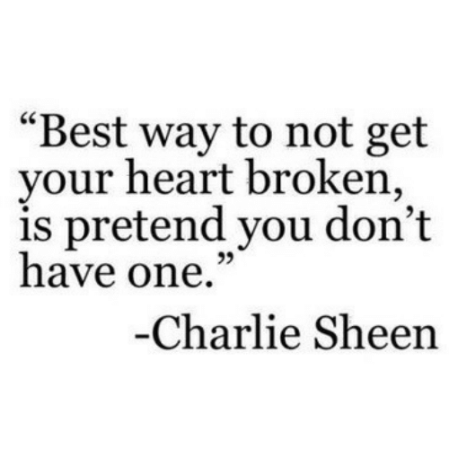 """sheen: """"Best way to not get  your heart broken,  is pretend you don't  have one.""""  95  Charlie Sheen"""