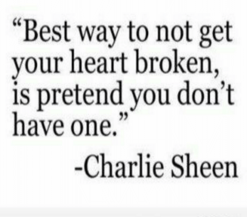 """sheen: """"Best way to not get  your heart broken,  is pretend you don't  have one,""""  -Charlie Sheen"""