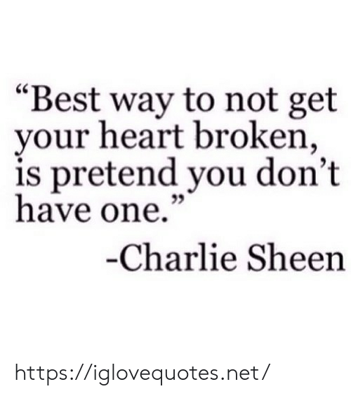 """sheen: """"Best way to not get  your heart broken,  is pretend you don't  have one.""""  -Charlie Sheen https://iglovequotes.net/"""