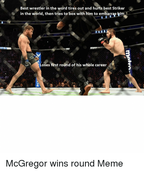 mcgregor: Best wrestler in the word tires out and hurts best Striker  in the world, then tries to box with him to embarras-him  ROF  Loses first round of his whole career  en McGregor wins round Meme
