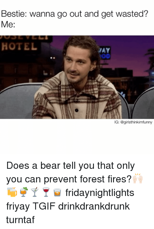 Funny, Tgif, and Bear: Bestie: wanna go out and get wasted?  Me:  HOTEL  IG: @girlsthinkimfunny Does a bear tell you that only you can prevent forest fires?🙌🏻🍻🍹🍸🍷🥃 fridaynightlights friyay TGIF drinkdrankdrunk turntaf